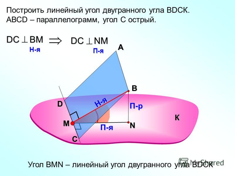 Построить линейный угол двугранного угла ВDСК. АВСD – параллелограмм, угол С острый. А В П-р П-я DС ВM H-я H-я DС NM П-я П-я Угол ВMN – линейный угол двугранного угла ВDСК К С D N Н-я M