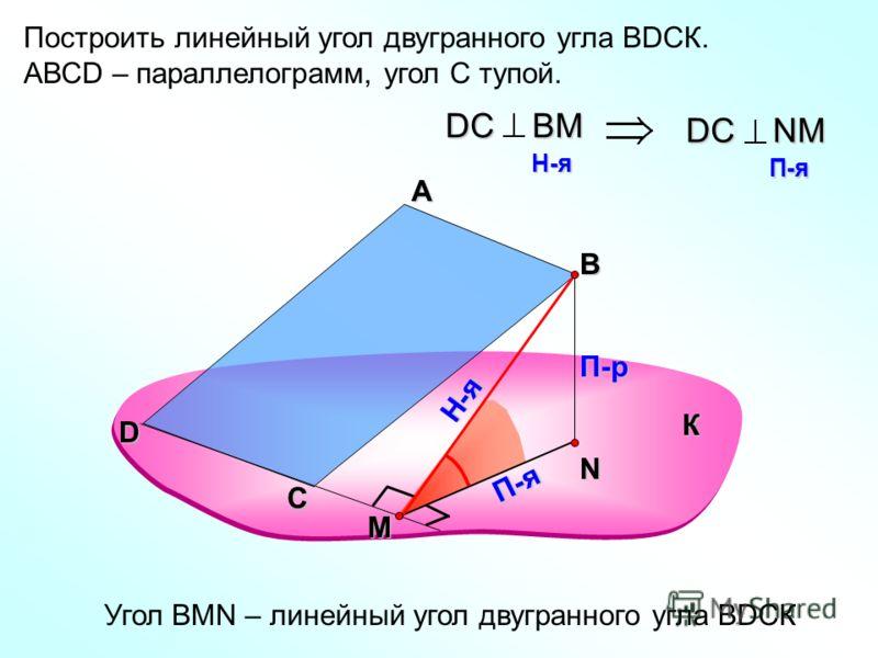 Построить линейный угол двугранного угла ВDСК. АВСD – параллелограмм, угол С тупой. А В П-р П-я DС ВM H-я H-я DС NM П-я П-я Угол ВMN – линейный угол двугранного угла ВDСК К С D Н-я M N