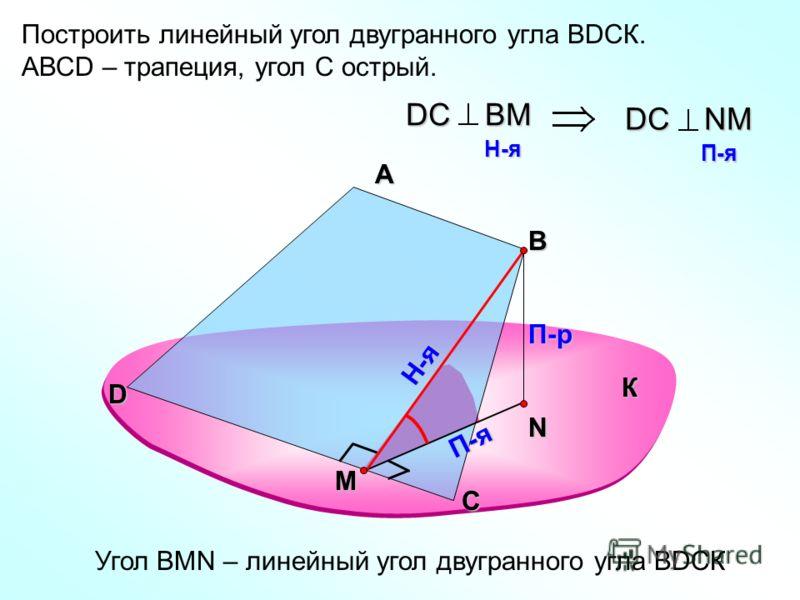 Построить линейный угол двугранного угла ВDСК. АВСD – трапеция, угол С острый. А В П-р П-я DС ВM H-я H-я DС NM П-я П-я Угол ВMN – линейный угол двугранного угла ВDСК К С D Н-я M N