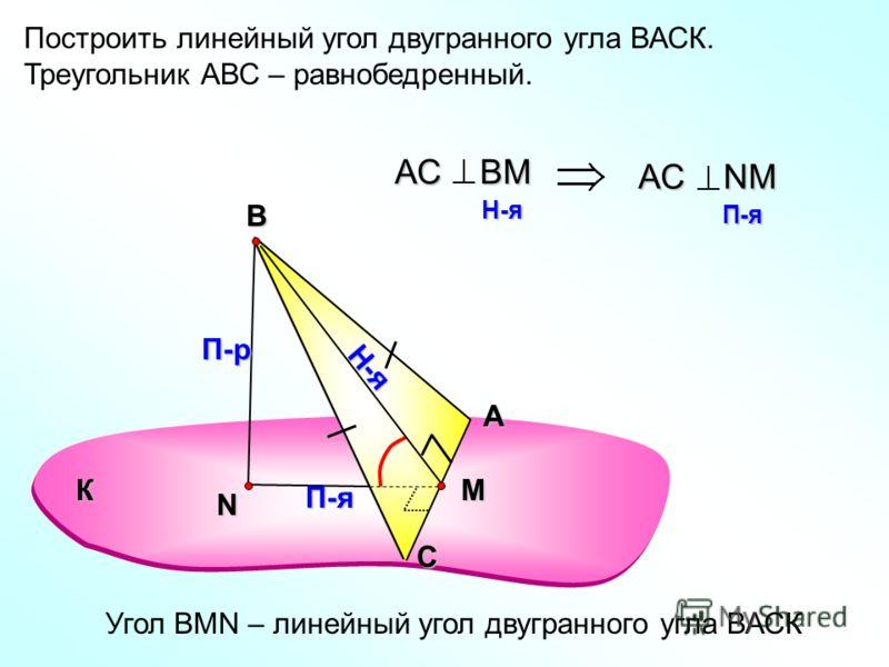 Построить линейный угол двугранного угла ВАСК. Треугольник АВС – равнобедренный. А С В N П-р Н-я П-я АС ВМ H-я H-я АС NМ П-я П-я Угол ВMN – линейный угол двугранного угла ВАСК К M
