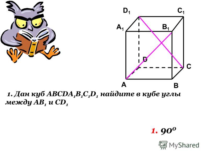 C1C1 C A1A1 B1B1 A B D D1D1 1. Дан куб ABCDA 1 B 1 C 1 D 1 найдите в кубе углы между АB 1 и CD 1