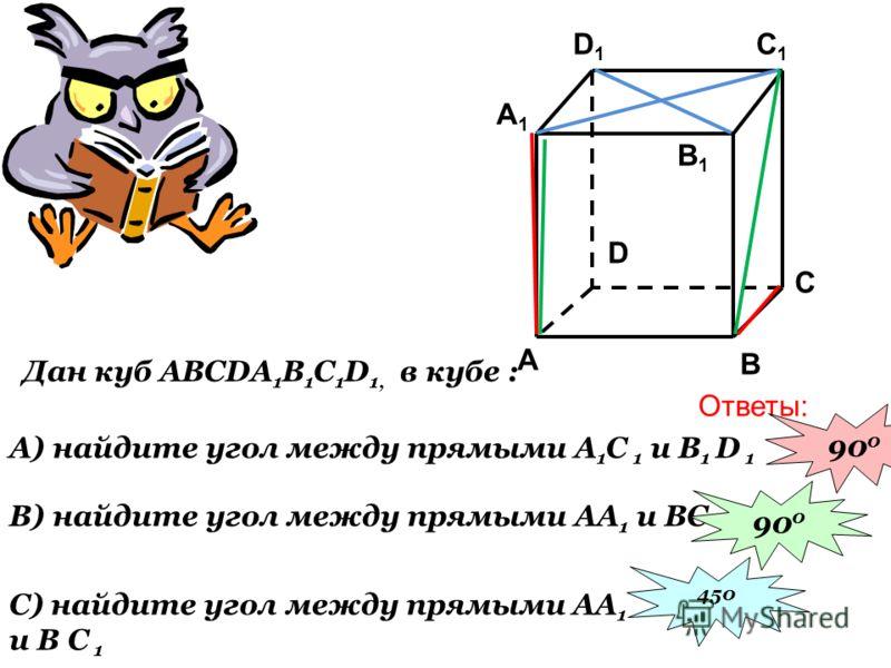 Дан куб ABCDA 1 B 1 C 1 D 1, в кубе : B) найдите угол между прямыми AА 1 и BC C1C1 C A1A1 B1B1 A B D D1D1 А) найдите угол между прямыми А 1 С 1 и B 1 D 1 C) найдите угол между прямыми AА 1 и B С 1 Ответы: 90 0 450
