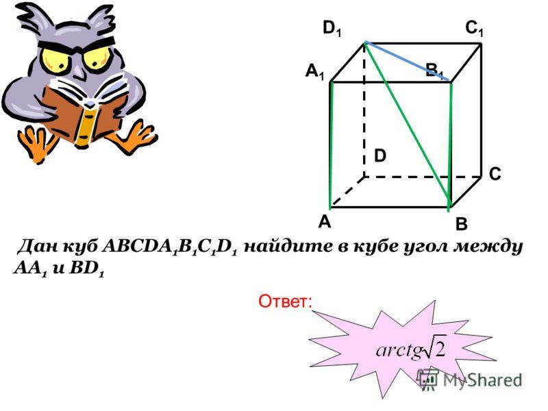 Дан куб ABCDA 1 B 1 C 1 D 1 найдите в кубе угол между АА 1 и BD 1 C1C1 C A1A1 B1B1 A B D D1D1 Ответ: