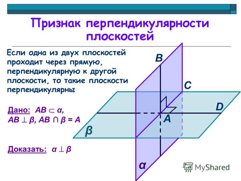 Признак перпендикулярности плоскостей Если одна из двух плоскостей проходит через прямую, перпендикулярную к другой плоскости, то такие плоскости перпендикулярны β А В D С α Дано: АВ α, АВ β, АВ β = А Доказать: α β