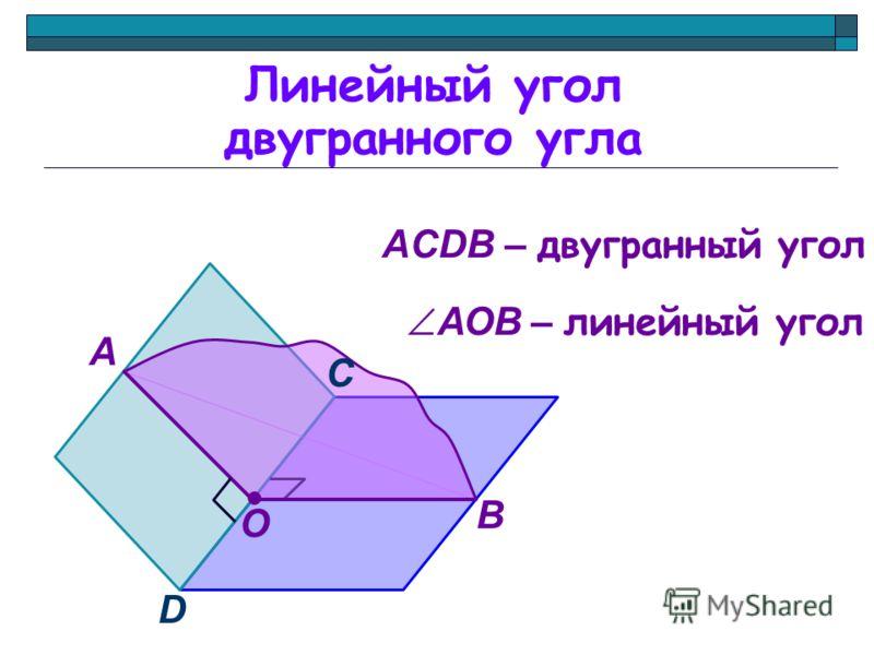 Линейный угол двугранного угла А В О D С АCDB – двугранный угол АОB – линейный угол
