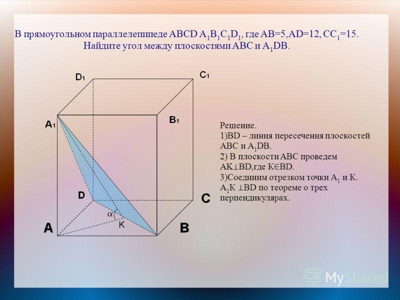 В прямоугольном параллелепипеде ABCD A 1 B 1 C 1 D 1, где AB=5,AD=12, CC 1 =15. Найдите угол между плоскостями ABC и A 1 DB. Решение. 1)BD – линия пересечения плоскостей ABC и A 1 DB. 2) В плоскости ABC проведем AK BD,где К BD. 3)Соединим отрезком то