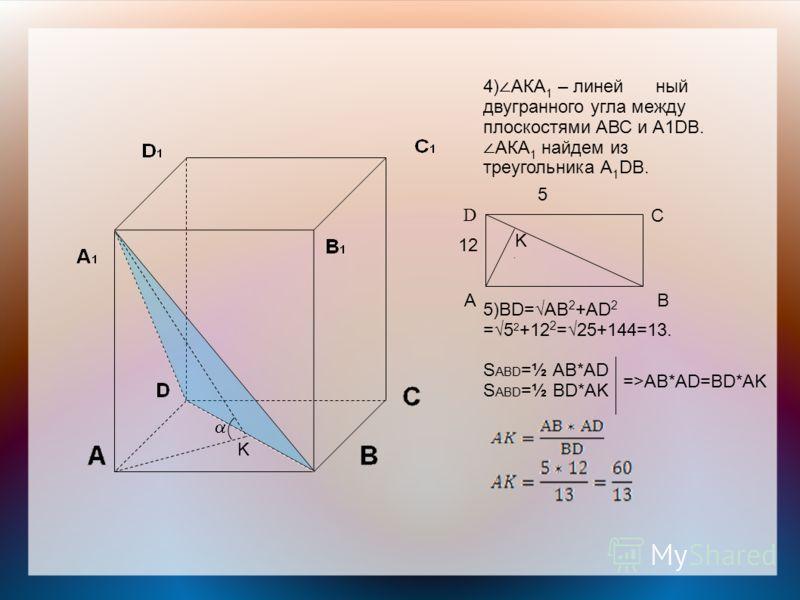4) АКА 1 – линейный двугранного угла между плоскостями АВС и А1DВ. АКА 1 найдем из треугольника А 1 DВ. 5)BD=AB 2 +АD 2 =5 2 +12 2 =25+144=13. S ABD =½ AB*AD S ABD =½ BD*AK D C BA K K 12 5 =>AB*AD=BD*AK
