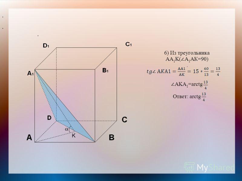 6) Из треугольника АА 1 K( А 1 АК=90). AKА 1 =arctg Ответ: arctg... K