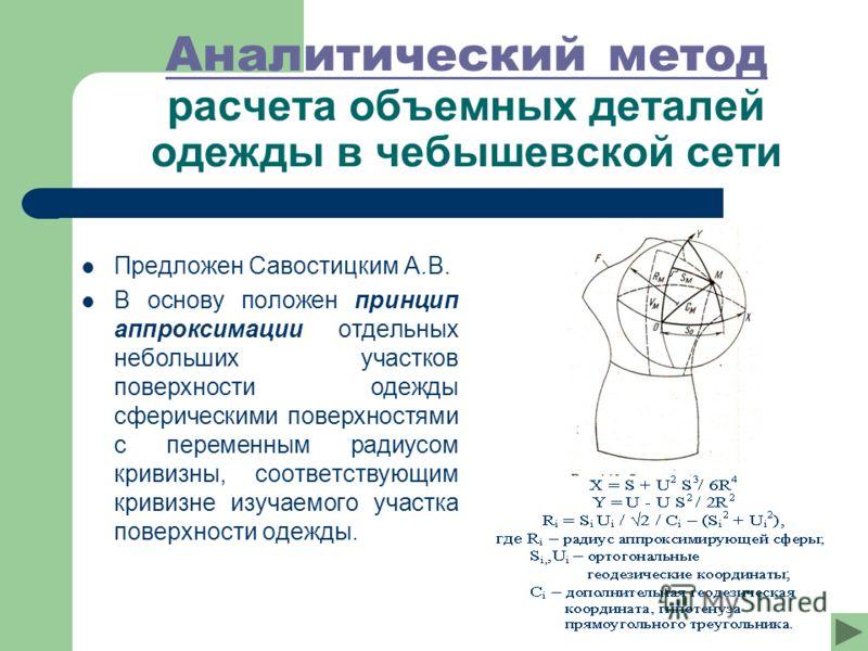 Аналитический метод Аналитический метод расчета объемных деталей одежды в чебышевской сети Предложен Савостицким А.В. В основу положен принцип аппроксимации отдельных небольших участков поверхности одежды сферическими поверхностями с переменным радиу