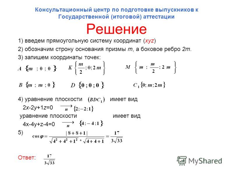Консультационный центр по подготовке выпускников к Государственной (итоговой) аттестации Решение 1) введем прямоугольную систему координат (xyz) 2) обозначим строну основания призмы m, а боковое ребро 2m. 3) запишем координаты точек: 4) уравнение пло