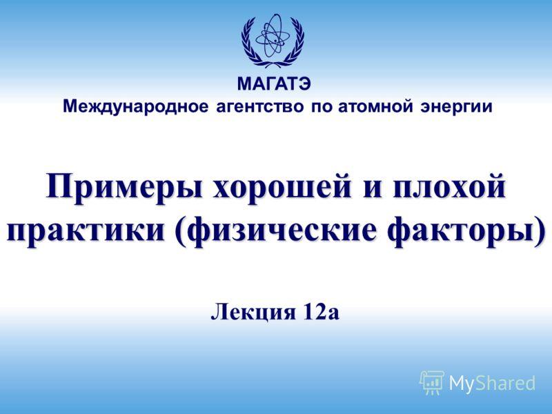 Международное агентство по атомной энергии МАГАТЭ Лекция 12a Примеры хорошей и плохой практики (физические факторы)