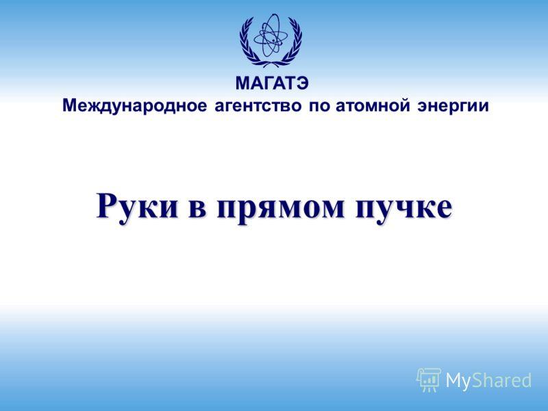 Международное агентство по атомной энергии МАГАТЭ Руки в прямом пучке
