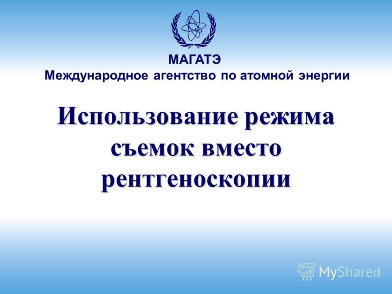 Международное агентство по атомной энергии МАГАТЭ Использование режима съемок вместо рентгеноскопии