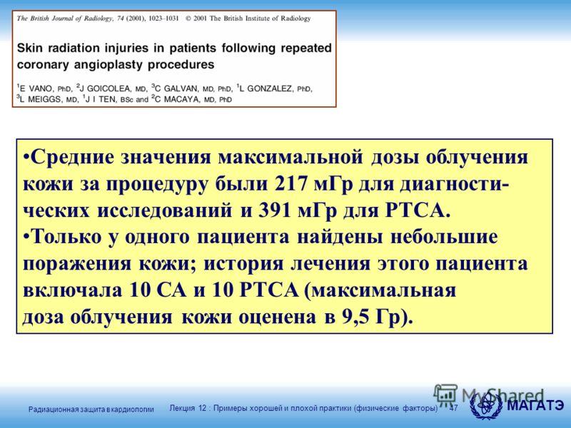 Радиационная защита в кардиологии МАГАТЭ 47 Средние значения максимальной дозы облучения кожи за процедуру были 217 мГр для диагности- ческих исследований и 391 мГр для PTCA. Только у одного пациента найдены небольшие поражения кожи; история лечения