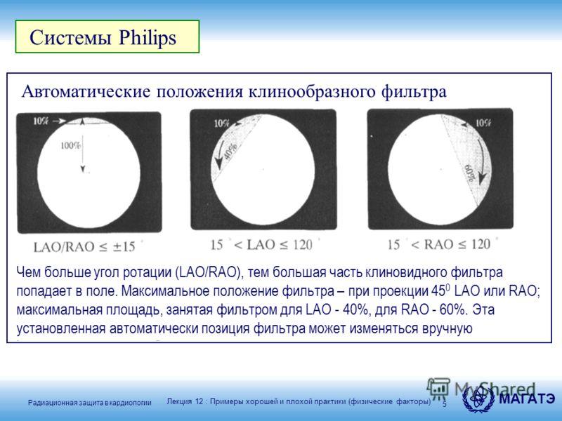 Радиационная защита в кардиологии МАГАТЭ 5 Системы Philips Автоматические положения клинообразного фильтра Чем больше угол ротации (LAO/RAO), тем большая часть клиновидного фильтра попадает в поле. Максимальное положение фильтра – при проекции 45 0 L