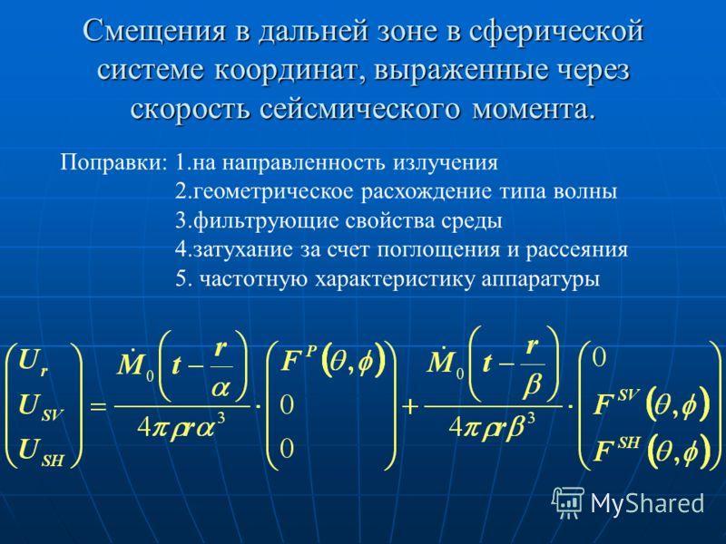 Смещения в дальней зоне в сферической системе координат, выраженные через скорость сейсмического момента. Поправки: 1.на направленность излучения 2.геометрическое расхождение типа волны 3.фильтрующие свойства среды 4.затухание за счет поглощения и ра