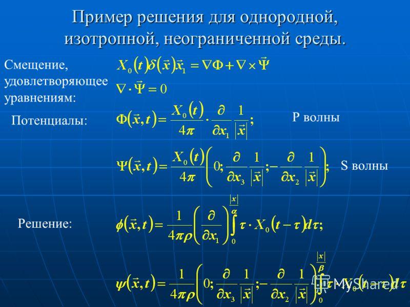 Пример решения для однородной, изотропной, неограниченной среды. Смещение, удовлетворяющее уравнениям: Потенциалы: Решение: Р волны S волны