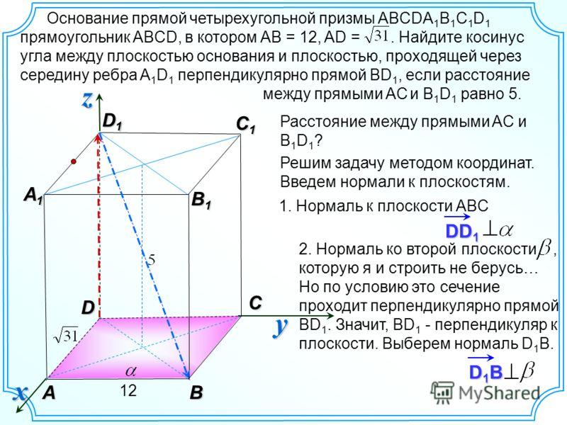 D1BD1BD1BD1B 2. Нормаль ко второй плоскости, которую я и строить не берусь… Но по условию это сечение проходит перпендикулярно прямой BD 1. Значит, ВD 1 - перпендикуляр к плоскости. Выберем нормаль D 1 B. Основание прямой четырехугольной призмы ABCDA