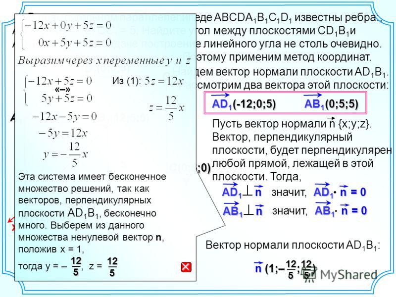 В прямоугольном параллелепипеде ABCDA 1 B 1 C 1 D 1 известны ребра:, AB = 5, AD = 12, СС 1 = 5. Найдите угол между плоскостями CD 1 B 1 и AD 1 B 1. C C1C1C1C1 B1B1B1B1 D B D1D1D1D1 A A1A1A1A1 12 5 х yz (12;0;0) В данной задаче построение линейного уг