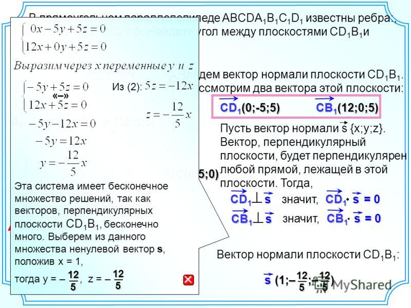 В прямоугольном параллелепипеде ABCDA 1 B 1 C 1 D 1 известны ребра:, AB = 5, AD = 12, СС 1 = 5. Найдите угол между плоскостями CD 1 B 1 и AD 1 B 1. C C1C1C1C1 B1B1B1B1 D B D1D1D1D1 A A1A1A1A1 5 12 5 х yz (12;0;0) Найдем вектор нормали плоскости CD 1