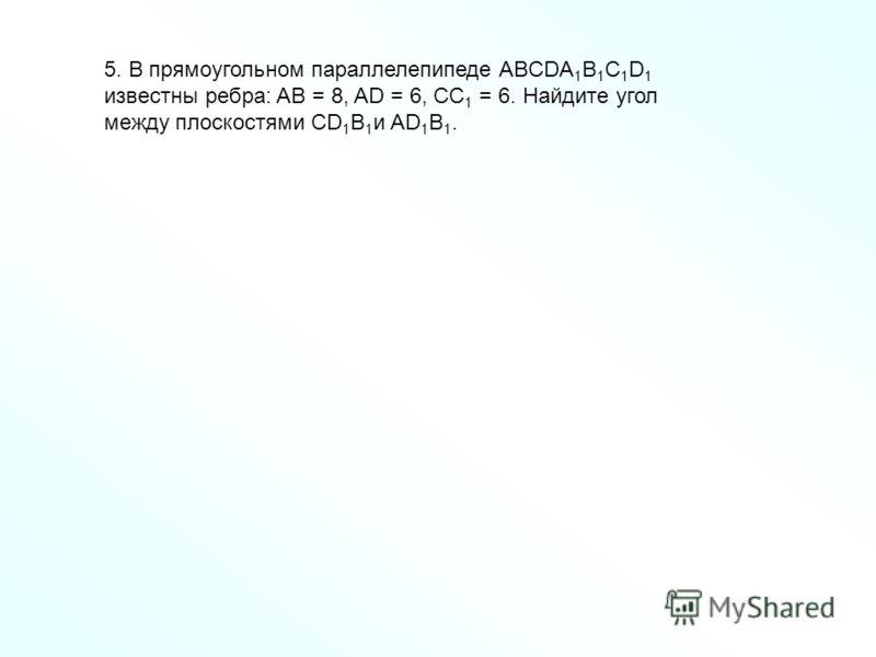 5. В прямоугольном параллелепипеде ABCDA 1 B 1 C 1 D 1 известны ребра: AB = 8, AD = 6, СС 1 = 6. Найдите угол между плоскостями CD 1 B 1 и AD 1 B 1.