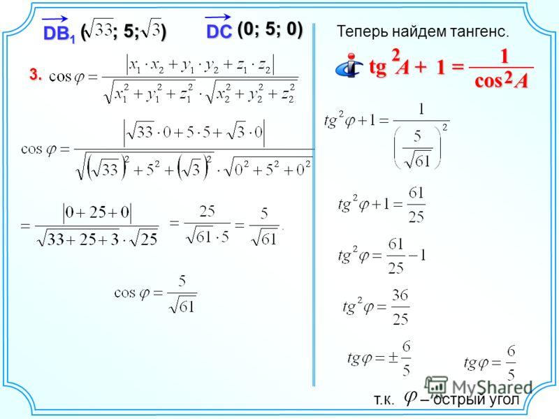 3. DB 1 ( ; 5; ) DC (0; 5; 0) Теперь найдем тангенс. 1 tg tg 2 A 1 cos 2 A т.к. – острый угол
