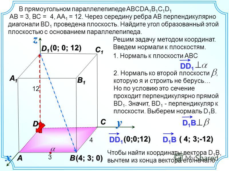 D1BD1BD1BD1B 2. Нормаль ко второй плоскости, которую я и строить не берусь… Но по условию это сечение проходит перпендикулярно прямой BD 1. Значит, ВD 1 - перпендикуляр к плоскости. Выберем нормаль D 1 B. В прямоугольном параллелепипеде ABCDA 1 B 1 C