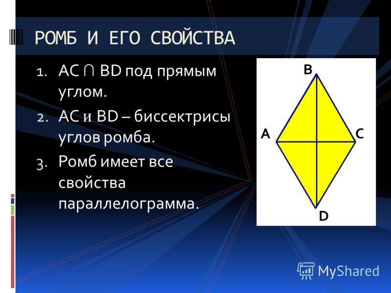1. AC BD под прямым углом. 2. AC и BD – биссектрисы углов ромба. 3. Ромб имеет все свойства параллелограмма. РОМБ И ЕГО СВОЙСТВА А В С D