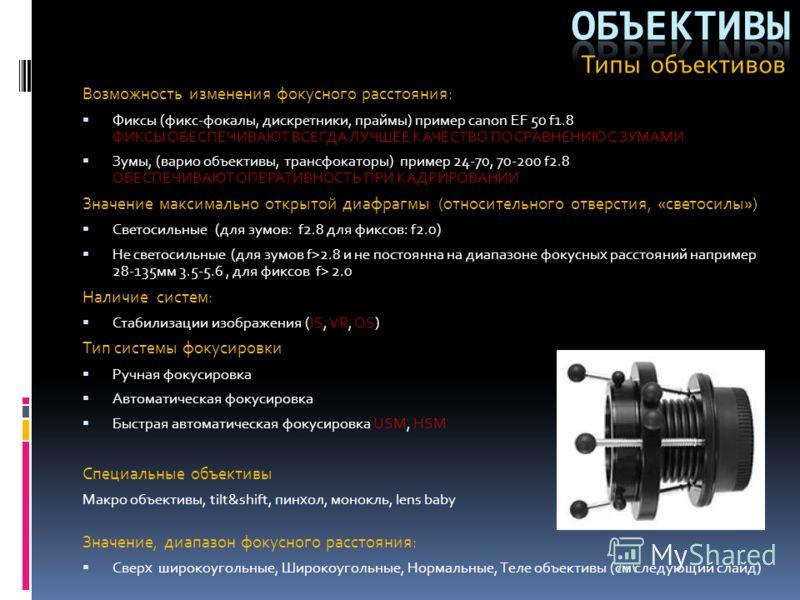 Возможность изменения фокусного расстояния: Фиксы (фикс-фокалы, дискретники, праймы) пример canon EF 50 f1.8 ФИКСЫ ОБЕСПЕЧИВАЮТ ВСЕГДА ЛУЧШЕЕ КАЧЕСТВО ПО СРАВНЕНИЮ С ЗУМАМИ Зумы, (варио объективы, трансфокаторы) пример 24-70, 70-200 f2.8 ОБЕСПЕЧИВАЮТ