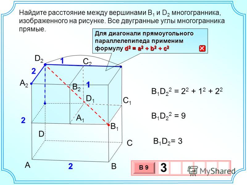 B1B1 А2А2 А1А1 В С D С2С2 С1С1 D2D2 D1D1 А 2 2 2 1 1 В2В2 Найдите расстояние между вершинами В 1 и D 2 многогранника, изображенного на рисунке. Все двугранные углы многогранника прямые. B 1 D 2 2 = 2 2 + 1 2 + 2 2 B 1 D 2 2 = 9 B 1 D 2 = 3 1 2 3 х 1