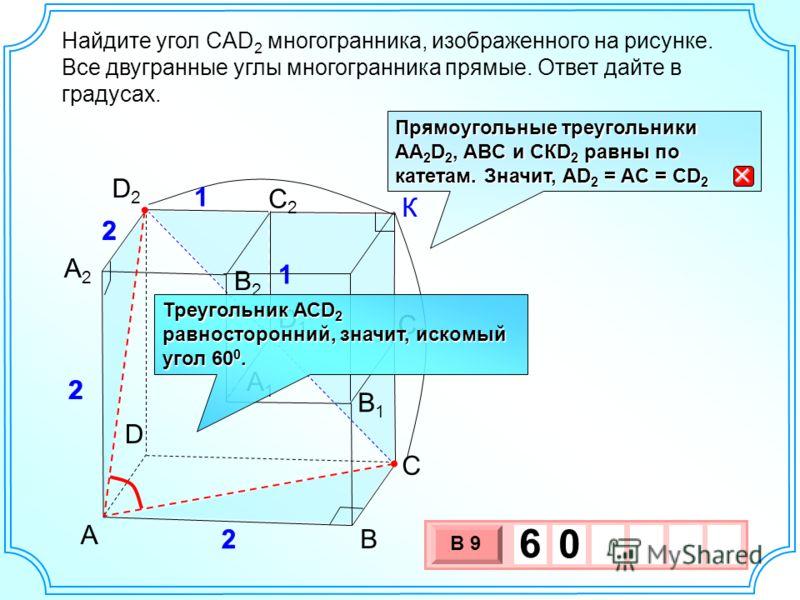 C А2А2 А1А1 В B1B1 D С2С2 С1С1 D2D2 D1D1 А 2 2 2 1 1 В2В2 Найдите угол CAD 2 многогранника, изображенного на рисунке. Все двугранные углы многогранника прямые. Ответ дайте в градусах. 3 х 1 0 х В 9 6 0 Прямоугольные треугольники АА 2 D 2, ABC и СКD 2