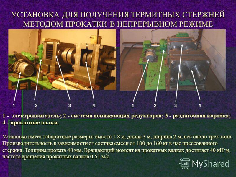 УСТАНОВКА ДЛЯ ПОЛУЧЕНИЯ ТЕРМИТНЫХ СТЕРЖНЕЙ МЕТОДОМ ПРОКАТКИ В НЕПРЕРЫВНОМ РЕЖИМЕ 1234 1 - электродвигатель; 2 - система понижающих редукторов; 3 - раздаточная коробка; 4 - прокатные валки. Установка имеет габаритные размеры: высота 1,8 м, длина 3 м,