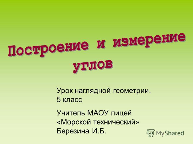 Урок наглядной геометрии. 5 класс Учитель МАОУ лицей «Морской технический» Березина И.Б.