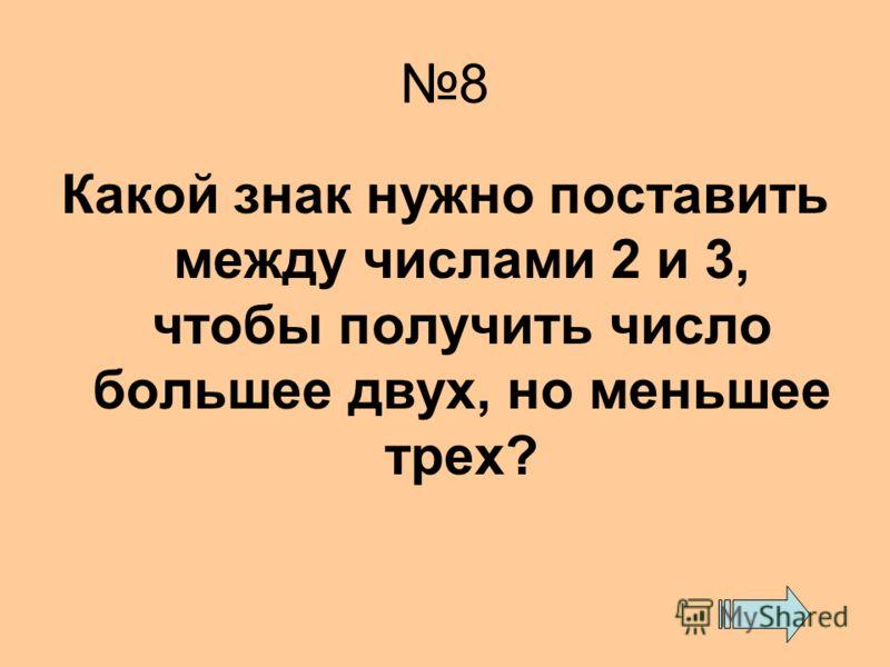 8 Какой знак нужно поставить между числами 2 и 3, чтобы получить число большее двух, но меньшее трех?