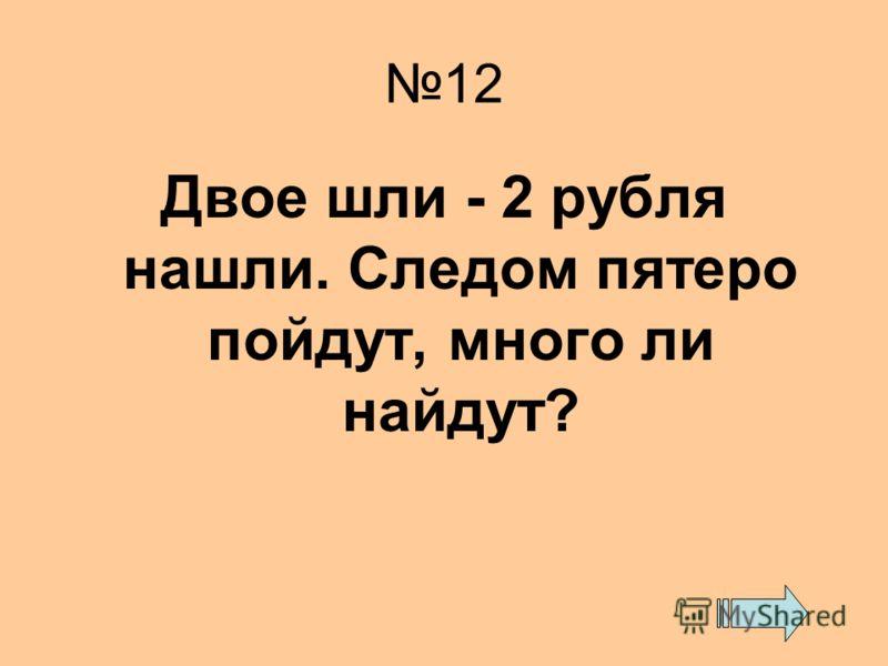 12 Двое шли - 2 рубля нашли. Следом пятеро пойдут, много ли найдут?