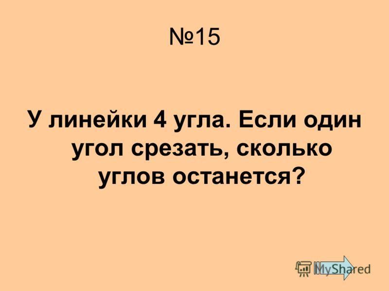 15 У линейки 4 угла. Если один угол срезать, сколько углов останется?