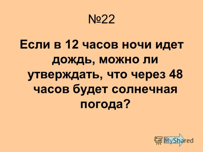 22 Если в 12 часов ночи идет дождь, можно ли утверждать, что через 48 часов будет солнечная погода?