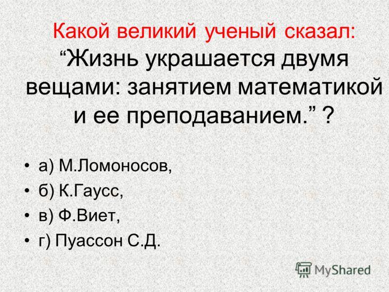 Какой великий ученый сказал: Жизнь украшается двумя вещами: занятием математикой и ее преподаванием. ? а) М.Ломоносов, б) К.Гаусс, в) Ф.Виет, г) Пуассон С.Д.