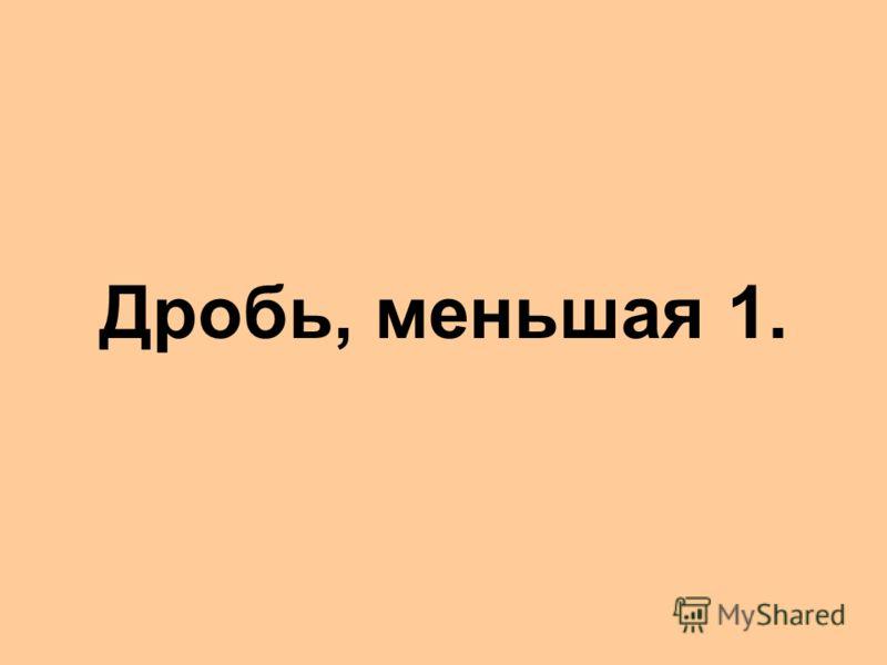 Дробь, меньшая 1.