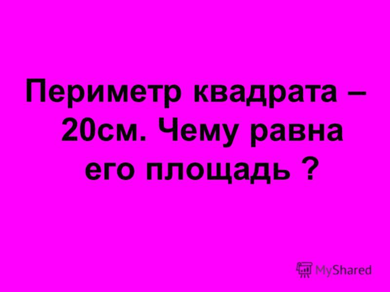 Периметр квадрата – 20см. Чему равна его площадь ?