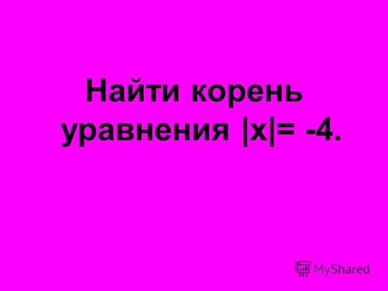 Найти корень уравнения |x|= -4.