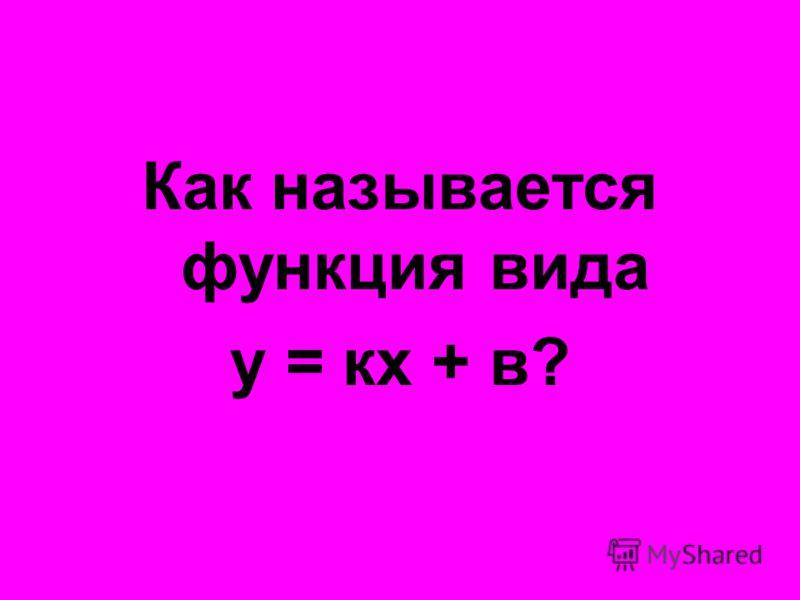 Как называется функция вида у = кх + в?