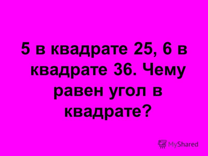 5 в квадрате 25, 6 в квадрате 36. Чему равен угол в квадрате?