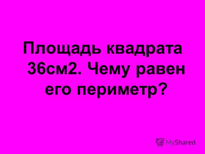 Площадь квадрата 36см2. Чему равен его периметр?