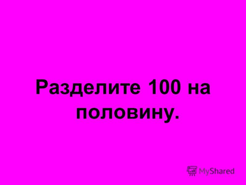 Разделите 100 на половину.