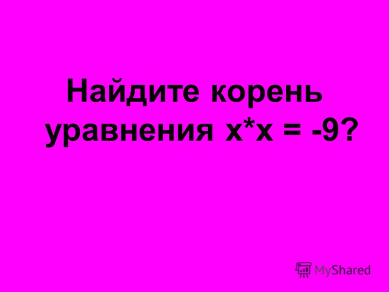 Найдите корень уравнения х*х = -9?