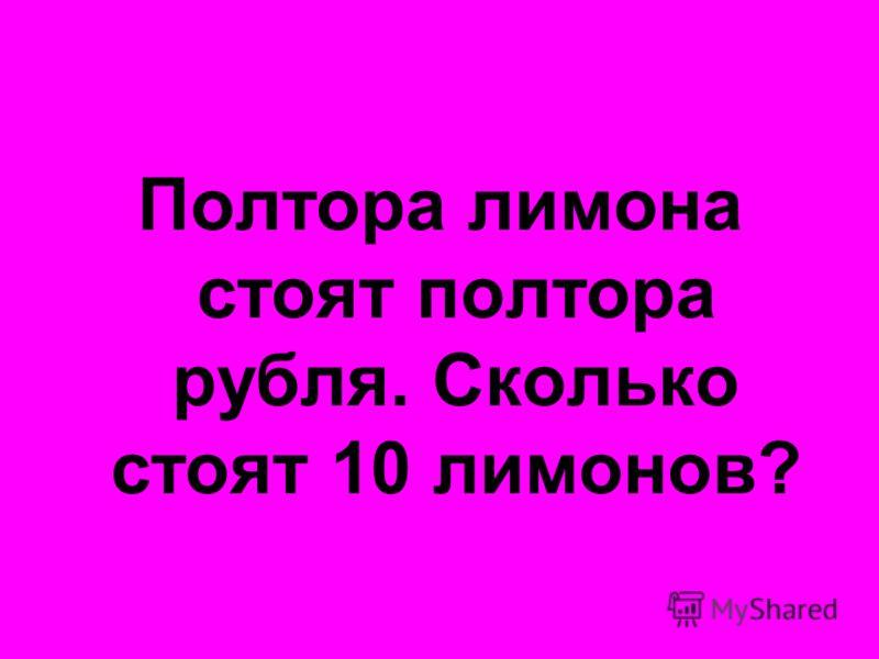 Полтора лимона стоят полтора рубля. Сколько стоят 10 лимонов?
