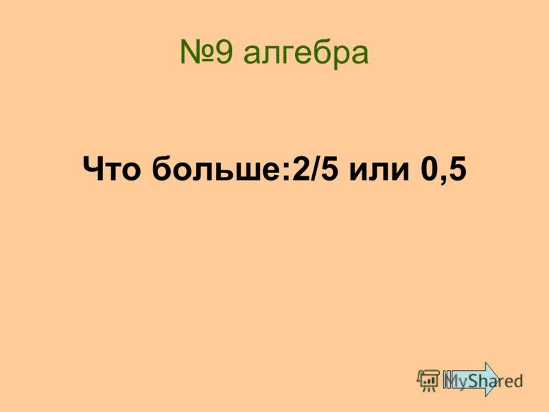 9 алгебра Что больше:2/5 или 0,5