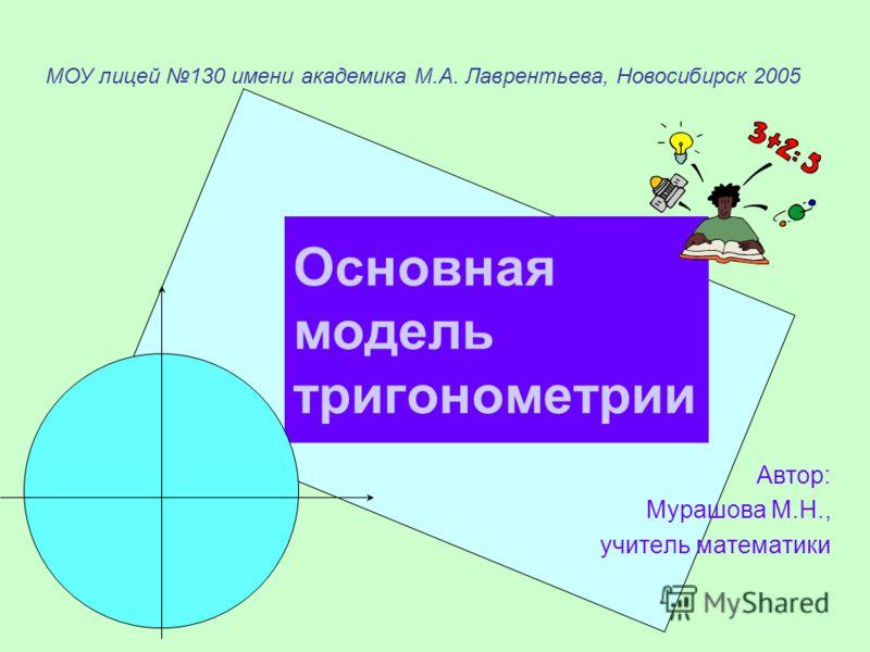 Основная модель тригонометрии Автор: Мурашова М.Н., учитель математики МОУ лицей 130 имени академика М.А. Лаврентьева, Новосибирск 2005