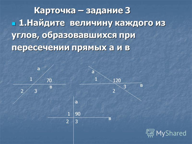 Карточка – задание 3 Карточка – задание 3 1.Найдите величину каждого из 1.Найдите величину каждого из углов, образовавшихся при пересечении прямых а и в а в 70 а в 120 а в 90 1 23 1 2 3 1 23